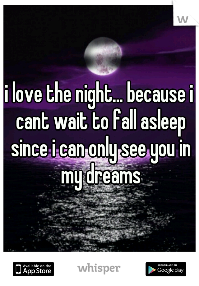 i love the night... because i cant wait to fall asleep since i can only see you in my dreams