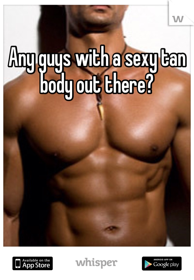 Any guys with a sexy tan body out there?