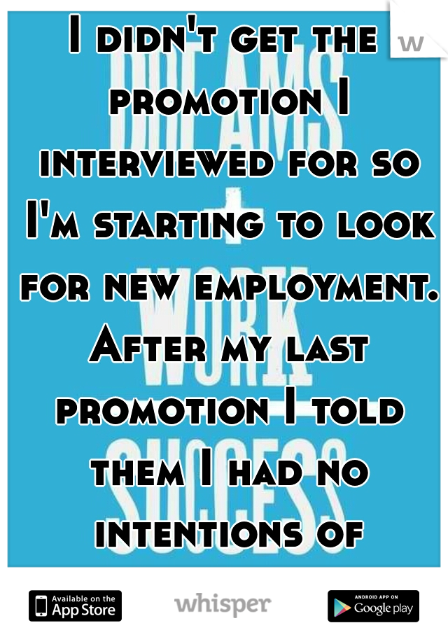 I didn't get the promotion I interviewed for so I'm starting to look for new employment. After my last promotion I told them I had no intentions of leaving...