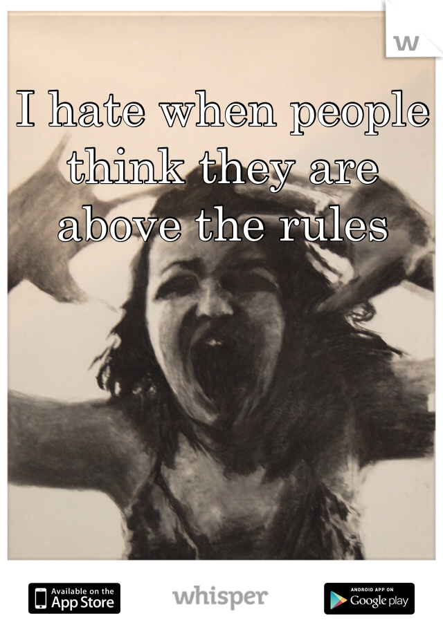 I hate when people think they are above the rules