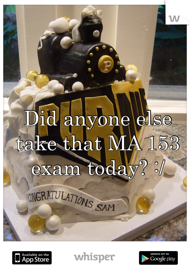 Did anyone else take that MA 153 exam today? :/