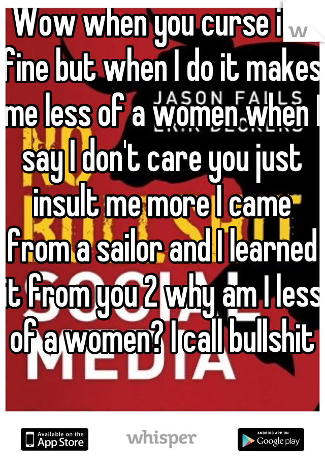 Wow when you curse it's fine but when I do it makes me less of a women when I say I don't care you just insult me more I came from a sailor and I learned it from you 2 why am I less of a women? I call bullshit
