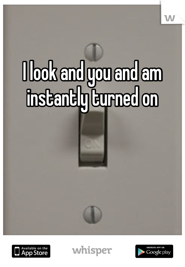 I look and you and am instantly turned on