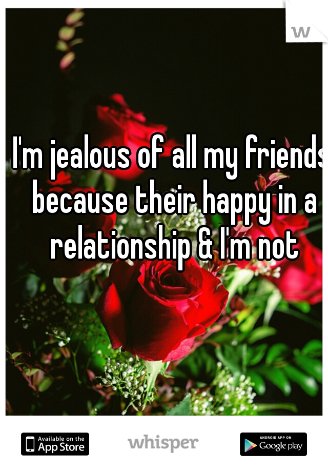 I'm jealous of all my friends because their happy in a relationship & I'm not