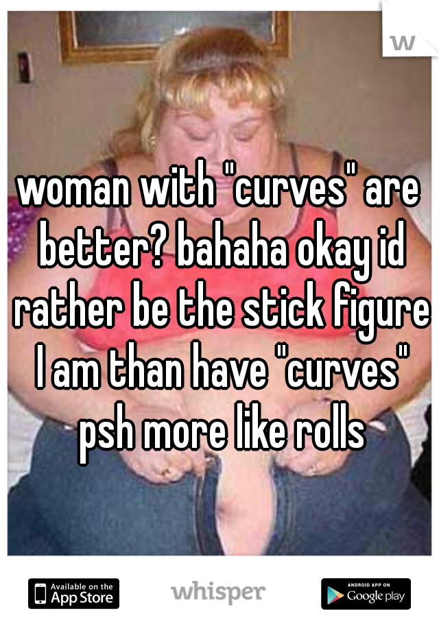 """woman with """"curves"""" are better? bahaha okay id rather be the stick figure I am than have """"curves"""" psh more like rolls"""