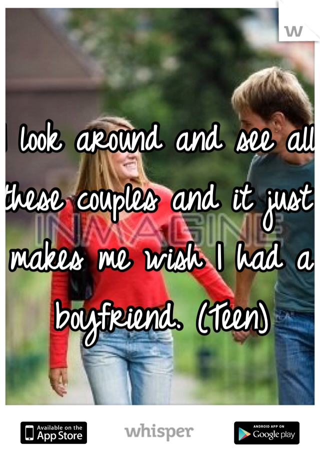 I look around and see all these couples and it just makes me wish I had a boyfriend. (Teen)