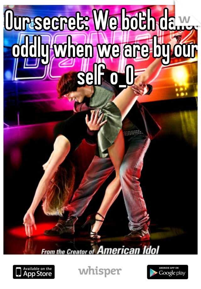Our secret: We both dance oddly when we are by our self o_O