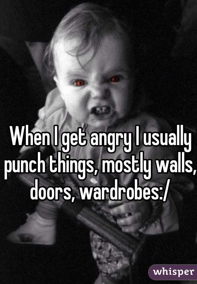 When I get angry I usually punch things, mostly walls, doors, wardrobes:/