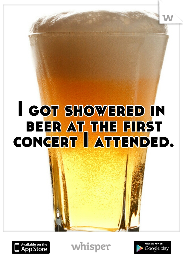 I got showered in beer at the first concert I attended.