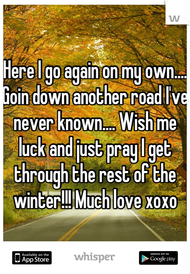 Here I go again on my own.... Goin down another road I've never known.... Wish me luck and just pray I get through the rest of the winter!!! Much love xoxo