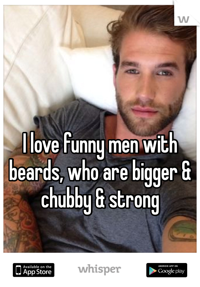 I love funny men with beards, who are bigger & chubby & strong