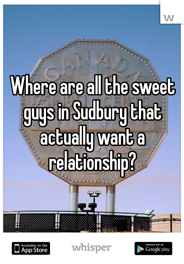 Where are all the sweet guys in Sudbury that actually want a relationship?