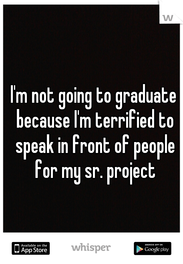 I'm not going to graduate because I'm terrified to speak in front of people for my sr. project