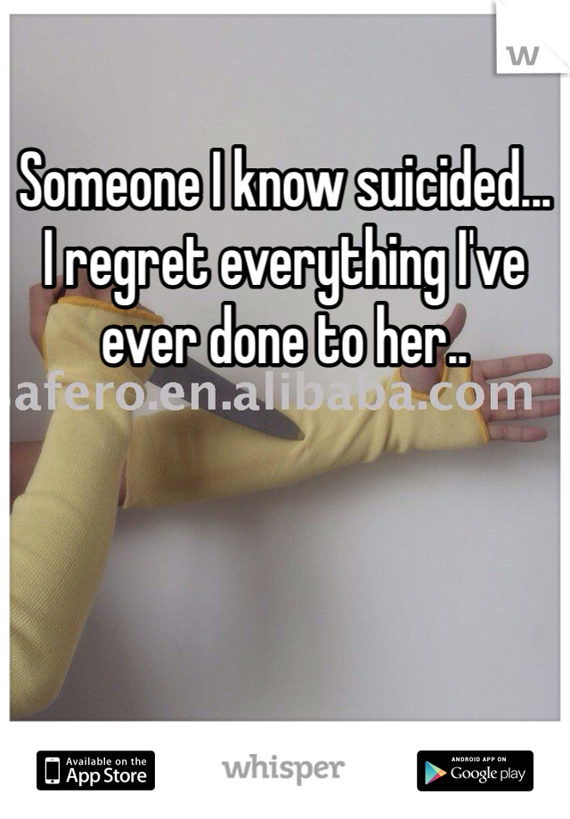 Someone I know suicided... I regret everything I've ever done to her..