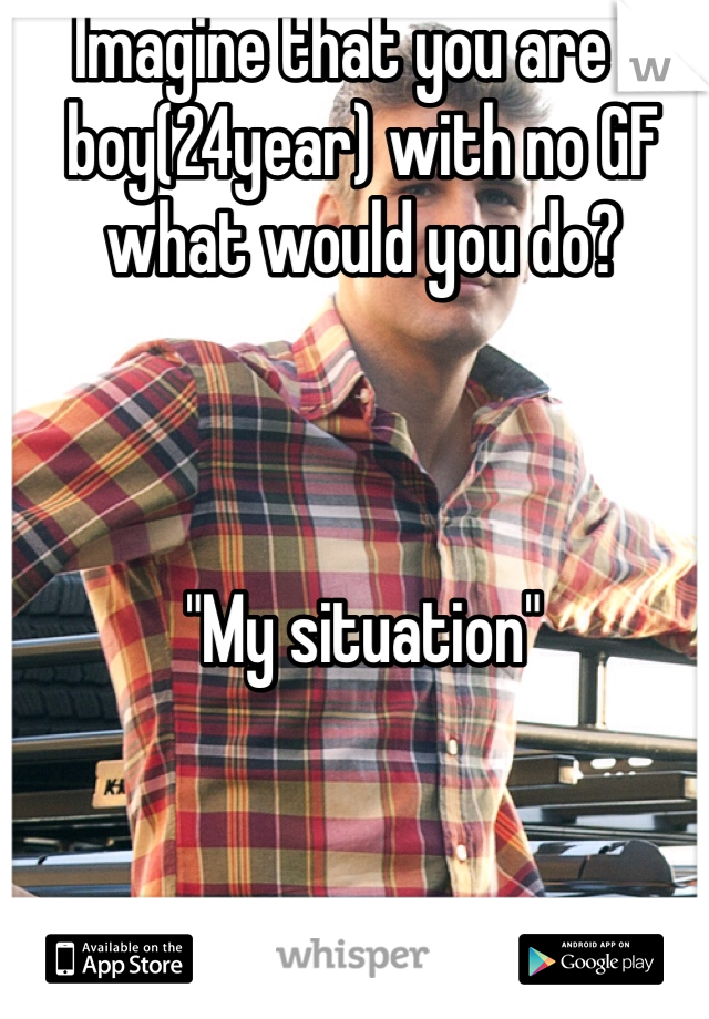"Imagine that you are a boy(24year) with no GF what would you do?     ""My situation"""