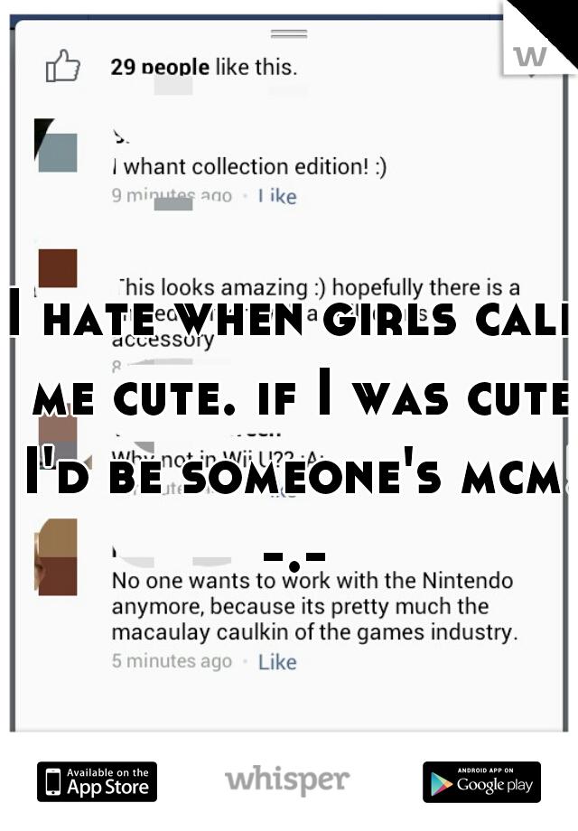 I hate when girls call   me cute. if I was cute I'd be someone's mcm! -.-