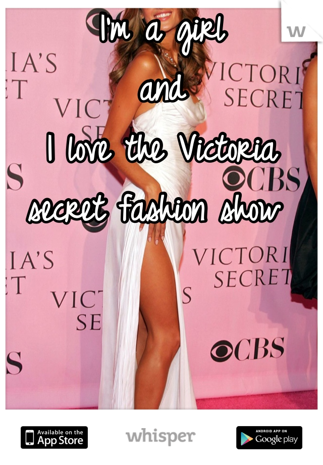 I'm a girl  and  I love the Victoria secret fashion show