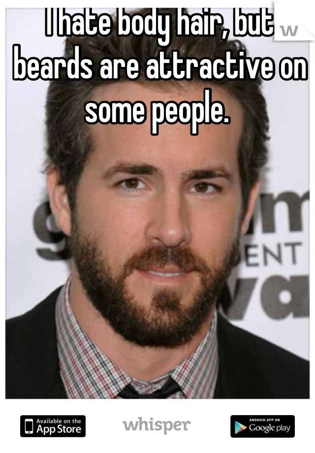 I hate body hair, but beards are attractive on some people.