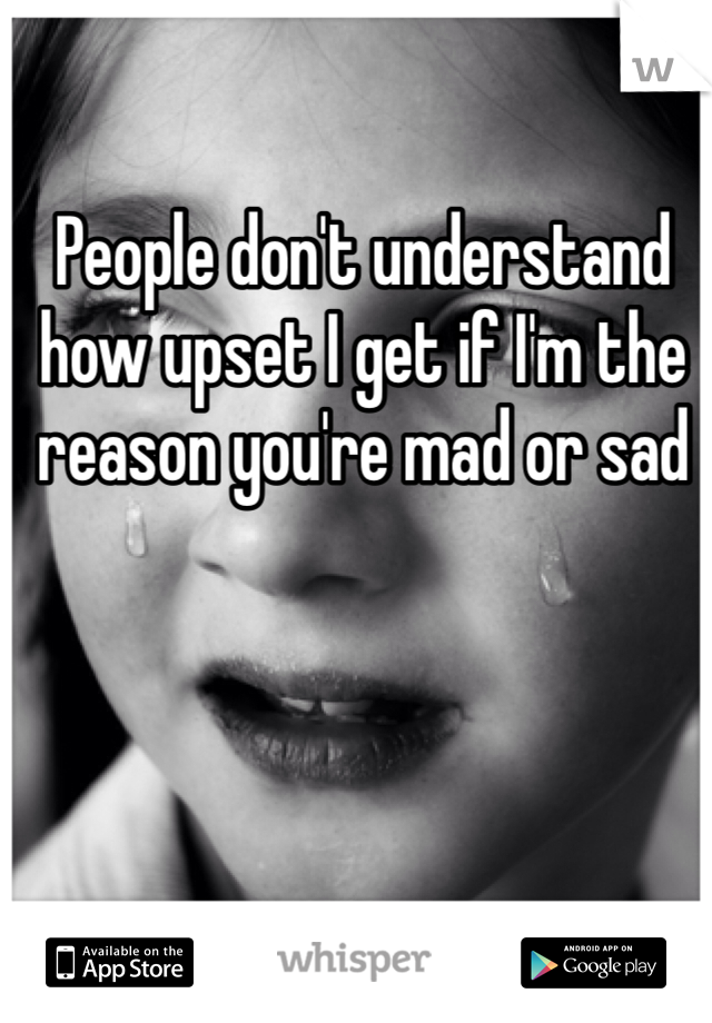 People don't understand how upset I get if I'm the reason you're mad or sad