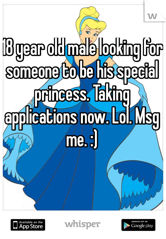 18 year old male looking for someone to be his special princess. Taking applications now. Lol. Msg me. :)
