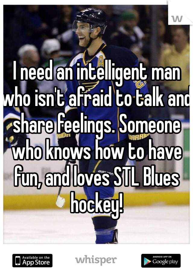 I need an intelligent man who isn't afraid to talk and share feelings. Someone who knows how to have fun, and loves STL Blues hockey!