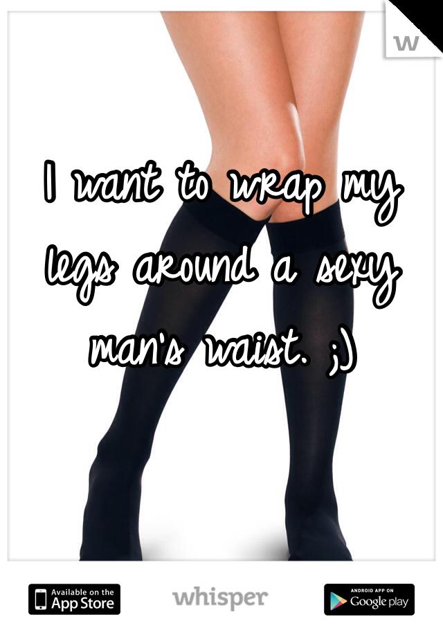 I want to wrap my legs around a sexy man's waist. ;)