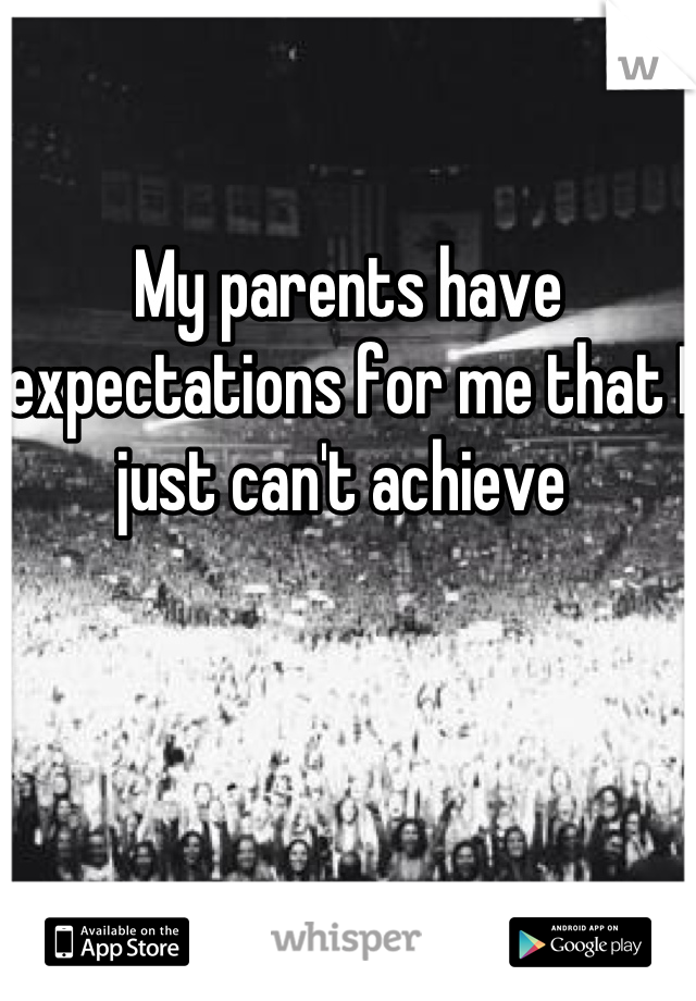 My parents have expectations for me that I just can't achieve