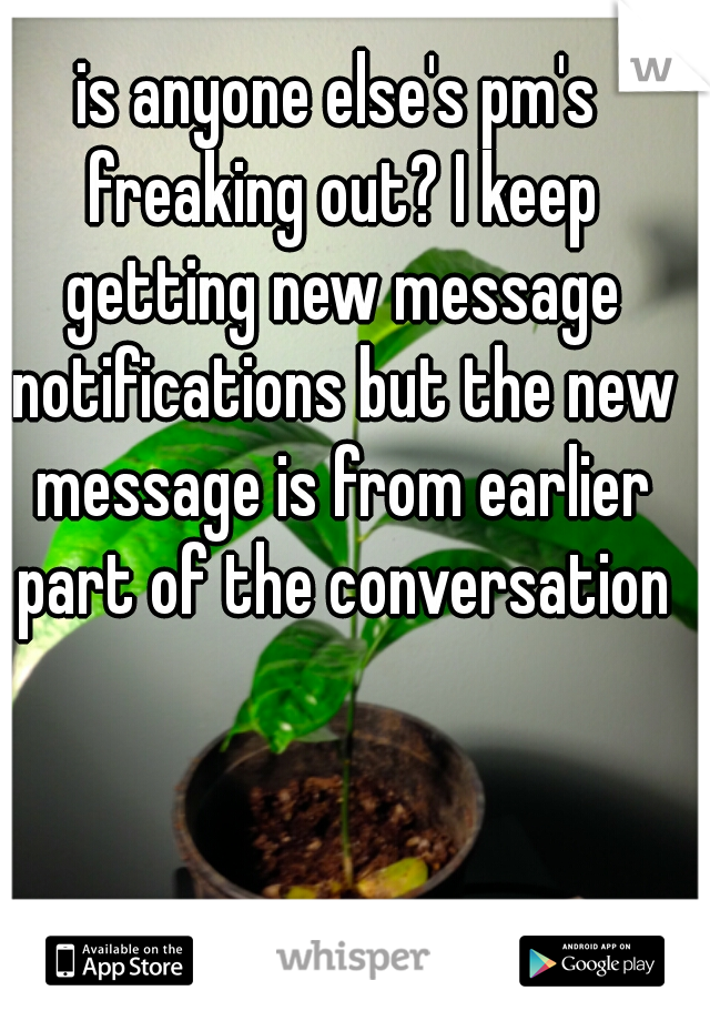 is anyone else's pm's freaking out? I keep getting new message notifications but the new message is from earlier part of the conversation