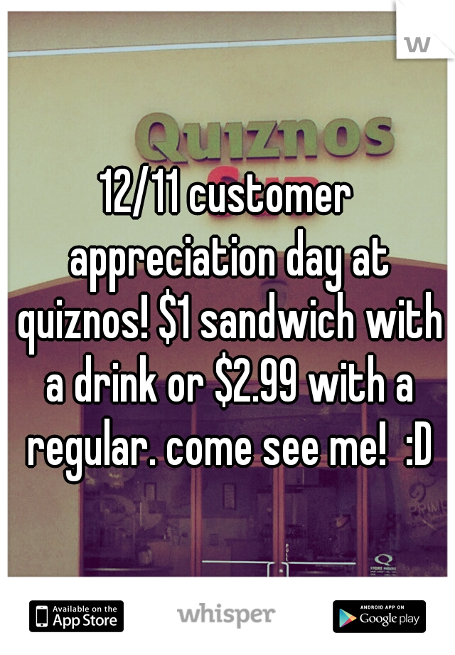 12/11 customer appreciation day at quiznos! $1 sandwich with a drink or $2.99 with a regular. come see me!  :D