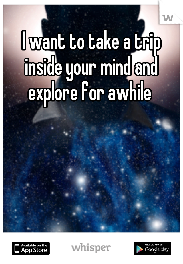 I want to take a trip inside your mind and explore for awhile