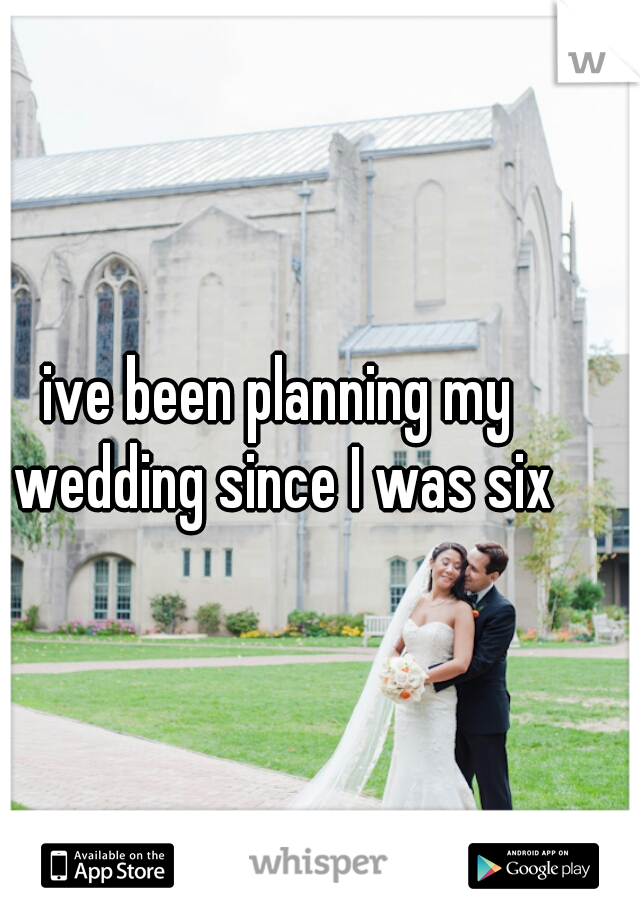 ive been planning my wedding since I was six