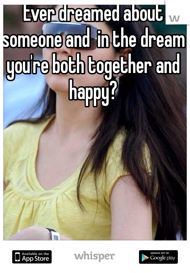 Ever dreamed about someone and  in the dream you're both together and happy?
