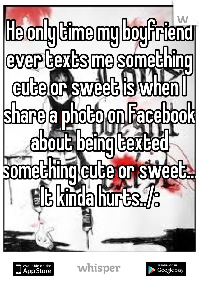 He only time my boyfriend ever texts me something cute or sweet is when I share a photo on Facebook about being texted something cute or sweet... It kinda hurts../: