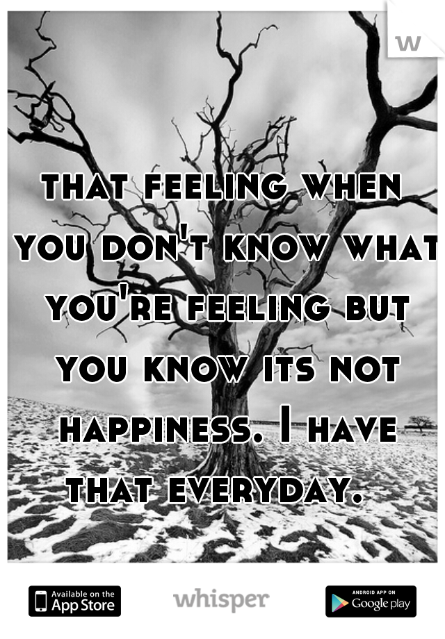 that feeling when you don't know what you're feeling but you know its not happiness. I have that everyday.