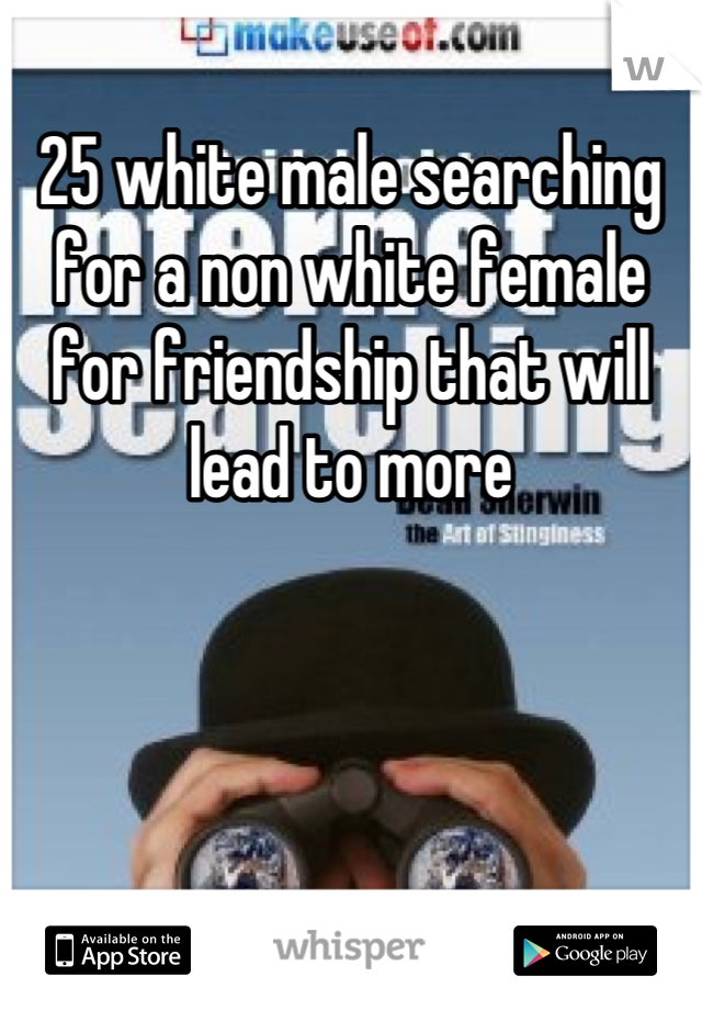 25 white male searching for a non white female for friendship that will lead to more