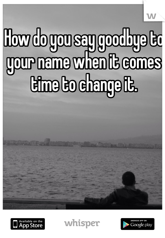 How do you say goodbye to your name when it comes time to change it.