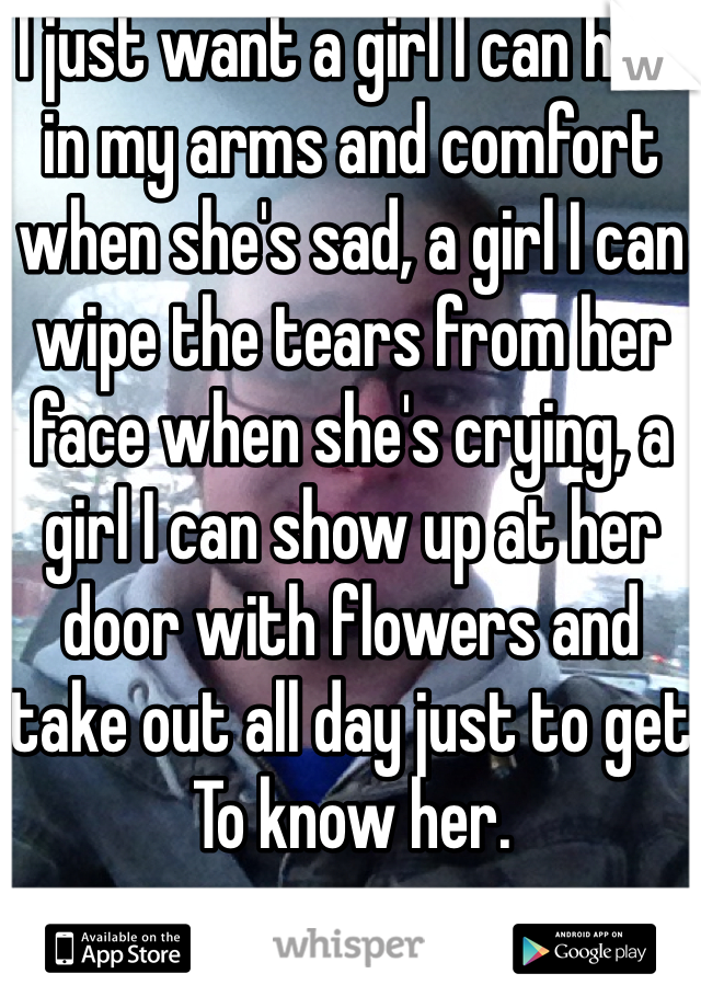 I just want a girl I can hold in my arms and comfort when she's sad, a girl I can wipe the tears from her face when she's crying, a girl I can show up at her door with flowers and take out all day just to get To know her.