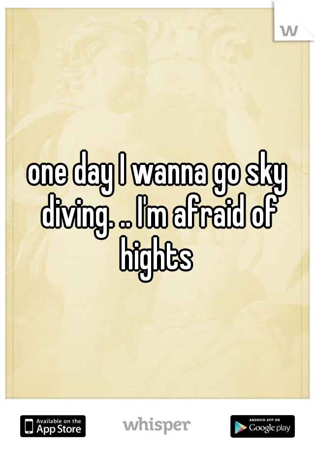 one day I wanna go sky diving. .. I'm afraid of hights