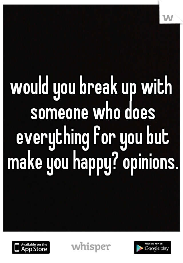 would you break up with someone who does everything for you but make you happy? opinions.