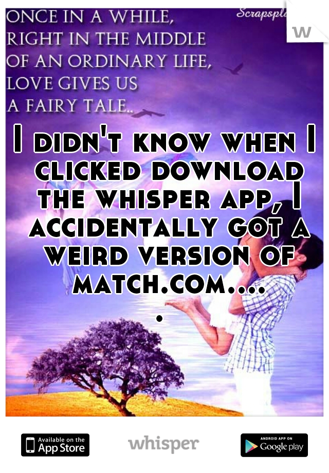 I didn't know when I clicked download the whisper app, I accidentally got a weird version of match.com.....