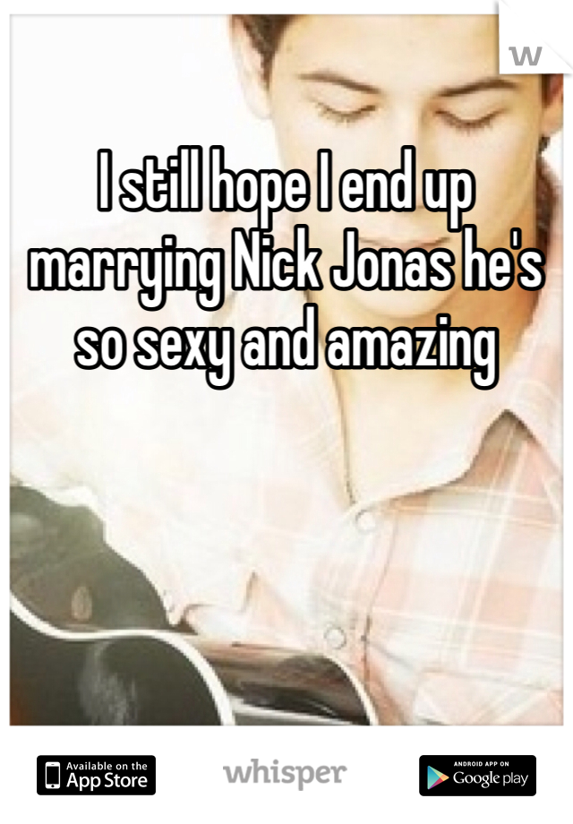 I still hope I end up marrying Nick Jonas he's so sexy and amazing