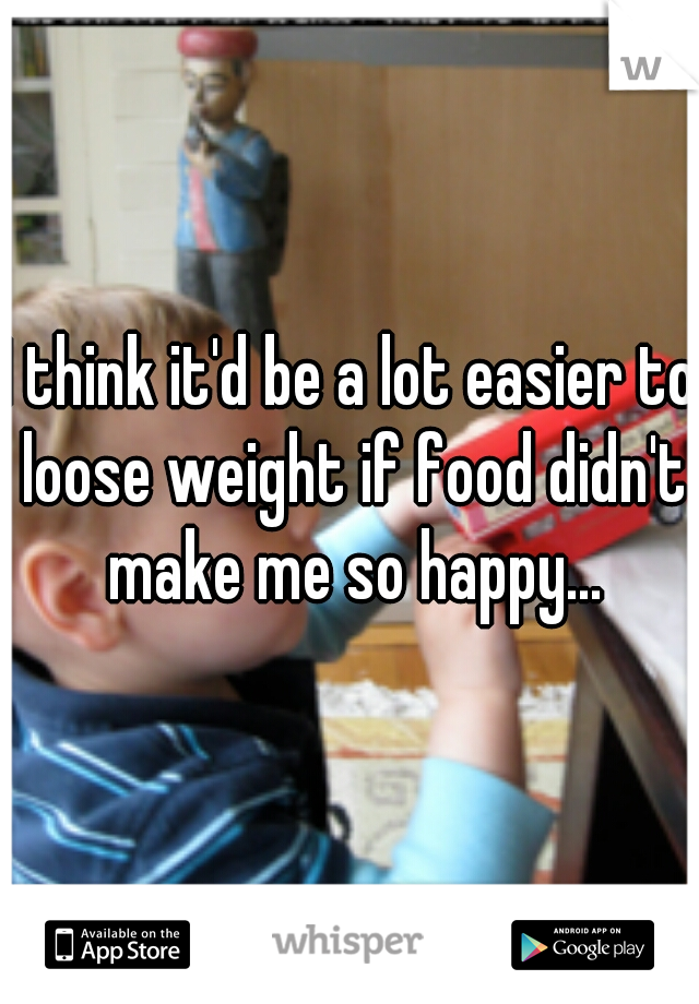 I think it'd be a lot easier to loose weight if food didn't make me so happy...