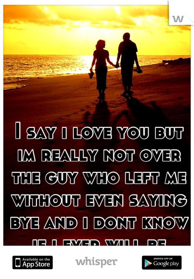I say i love you but im really not over the guy who left me without even saying bye and i dont know if i ever will be