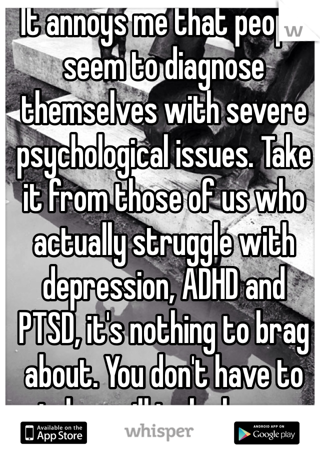 It annoys me that people seem to diagnose themselves with severe psychological issues. Take it from those of us who actually struggle with depression, ADHD and PTSD, it's nothing to brag about. You don't have to take a pill to be happy
