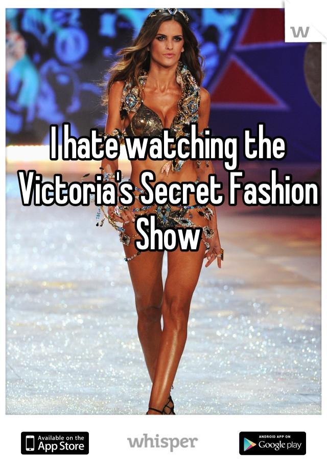 I hate watching the Victoria's Secret Fashion Show