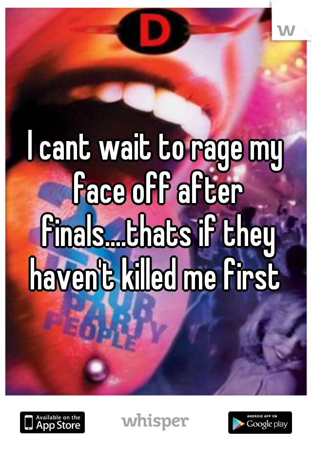 I cant wait to rage my face off after finals....thats if they haven't killed me first