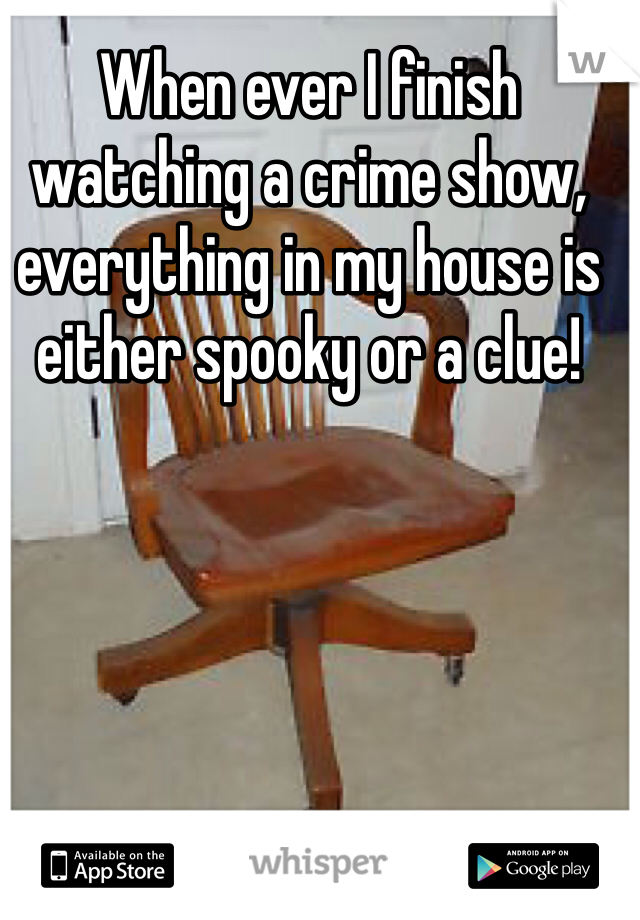 When ever I finish watching a crime show, everything in my house is either spooky or a clue!