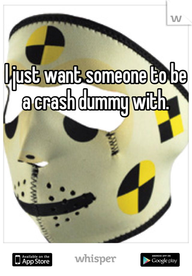 I just want someone to be a crash dummy with.