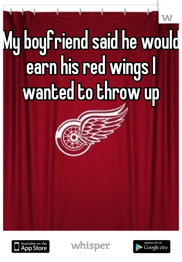 My boyfriend said he would earn his red wings I wanted to throw up