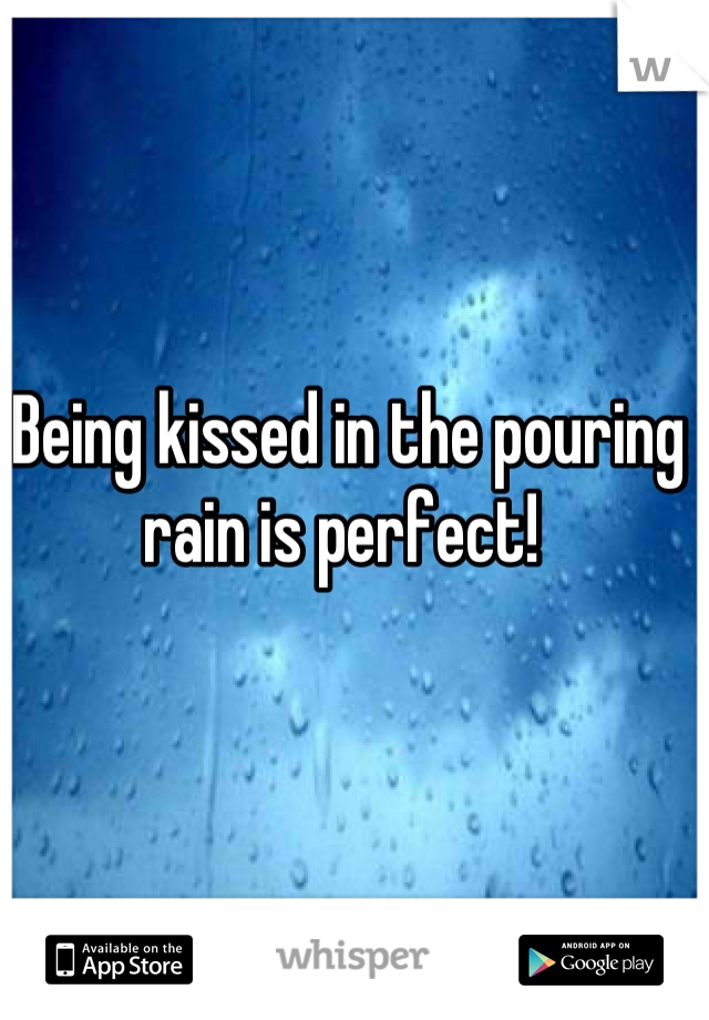 Being kissed in the pouring rain is perfect!
